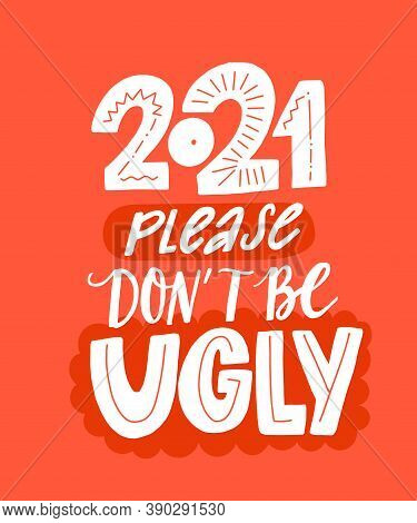 2021 Please Dont Be Ugly. Funny Saying About New Year. Sarcastic Quote Print With Hand Lettering.