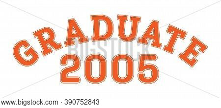 Graduated In 2005. Lettering For A Senior Class, Reunion, Or Special Event. Vector For Printing On C