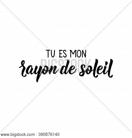 French Lettering. Translation From French - You're My Ray Of Sunshine. Element For Flyers, Banner An