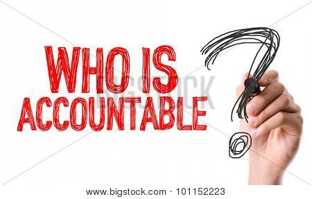 Hand with marker writing the word Who Is Accountable?