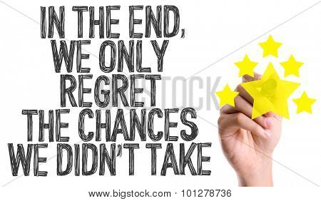 Hand with marker writing the text In The End We Only Regret the Chances We Didn't Take