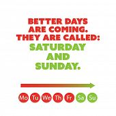 """Inspirational quote. """"Better days are coming. They are called: Saturday and Sunday."""" - Weekend is Coming Background Design Concept poster"""