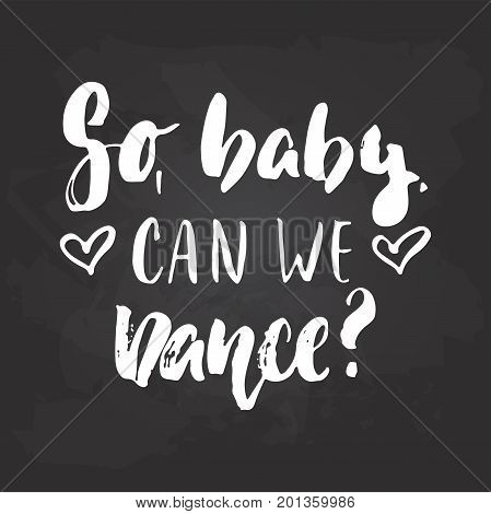 So baby can we dance - lettering dancing calligraphy quote drawn by ink in white color on the black chalkboard background. Fun hand drawn lettering inscription