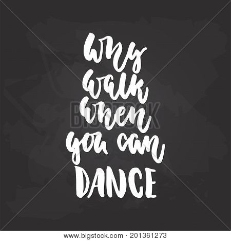 Why walk when you can dance - lettering dancing calligraphy quote drawn by ink in white color on the black chalkboard background. Fun hand drawn lettering inscription