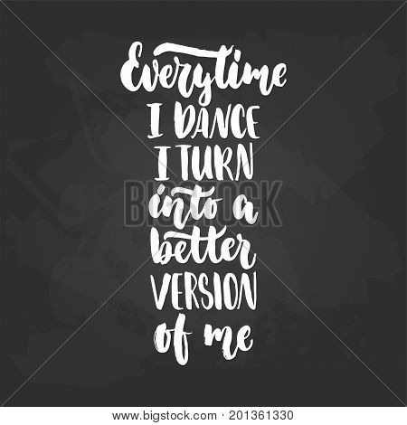 Every time i dance i turn into a better version of me - lettering dancing calligraphy quote drawn by ink in white color on the black chalkboard background. Fun hand drawn lettering inscription