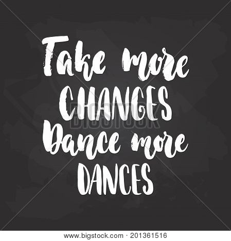 Take more changes Dance more dances - lettering dancing calligraphy quote drawn by ink in white color on the black chalkboard background. Fun hand drawn lettering inscription
