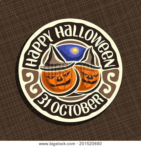 Vector logo for Halloween Pumpkin: 2 Jack-o-Lantern with evil smile in hat, round icon of halloween symbol, starry sky & moon, circle label of pumpkin lantern jack with text happy halloween 31 october