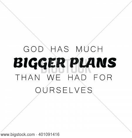 God Has Much Bigger Plans Than We Had For Ourselves, Christian Faith, Typography For Print Or Use As