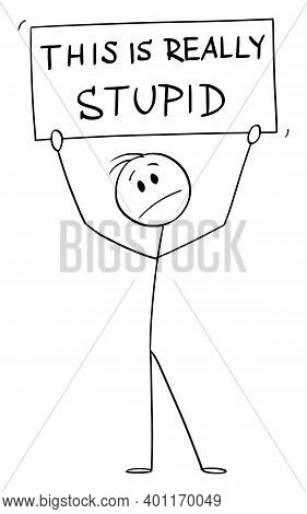 Cartoon Stick Figure Illustration Of Unhappy Man Or Businessman Holding This Is Really Stupid Sign.