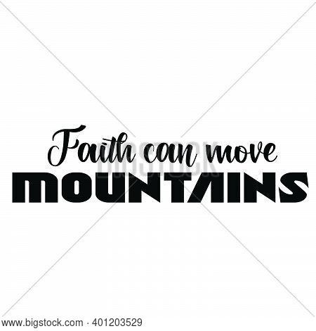 Faith Can Move Mountains, Christian Faith, Typography For Print Or Use As Poster, Card, Flyer Or T S