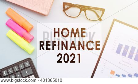 Home Refinance 2021 Text On White Paper On A Desktop With Glasses, Calculator, Markers And Financial