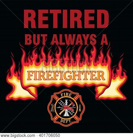 Retired But Always A Firefighter Is A Design Illustration That Includes A Flaming Firefighter Banner