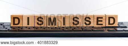 Dismissed - Word Made With Building Blocks. A Row Of Wooden Cubes With A Word Written In Black Font