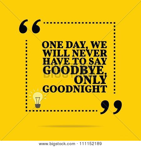 Inspirational Motivational Quote. One Day, We Will Never Have To Say Goodbye, Only Goodnight.