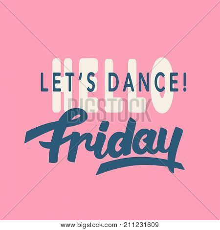 Hello Friday. Lets Dance. trendy lettering, hand written inspirational modern calligraphy. Typography design, good for party invitation, poster, banner, flyer, T shirt print. Vector illustration