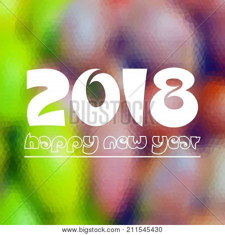 Happy New Year 2018 On Fuzzy Multicolor Low Polygon Gradient Graphic Background Eps10