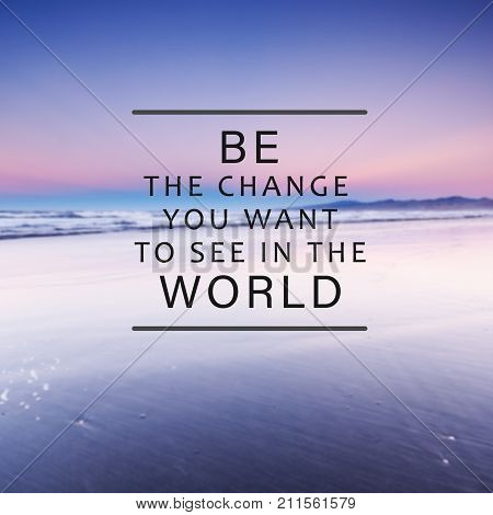 Motivational And Inspirational Life Quotes - . Be The Change You Want To See In The World. Blurry Ba