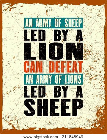 Inspiring motivation quote with text An Army Of Sheep Led By a Lion Can Defeat An Army Of Lions Led By a Sheep . Vector typography poster and t-shirt design. Distressed old metal sign texture