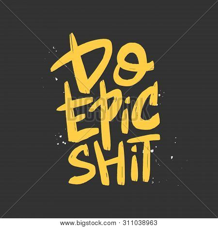 Do Epic Shit Brush Lettering. Motivational Quote. Hand Drawn Typography Print For Card, Poster, Text
