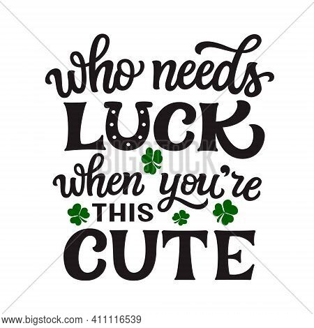 Who Needs Luck, When You're This Cute. Hand Lettering Quote Isolated On White Background. Vector Typ