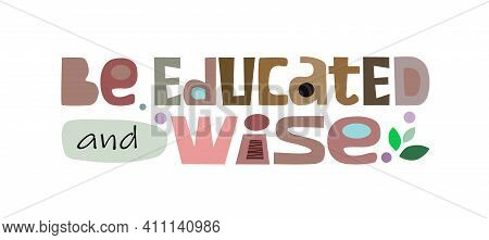 Be Educated And Wise Affirmation Quote In Vector. Colourful Letters. Motivational  Inspiring, Builds