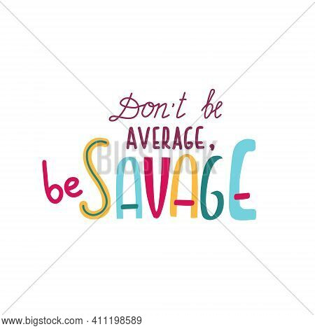 Dont Be Average - Be Savage - Trendy Hand Drawn Lettering . Vector Illustration. Modern Print