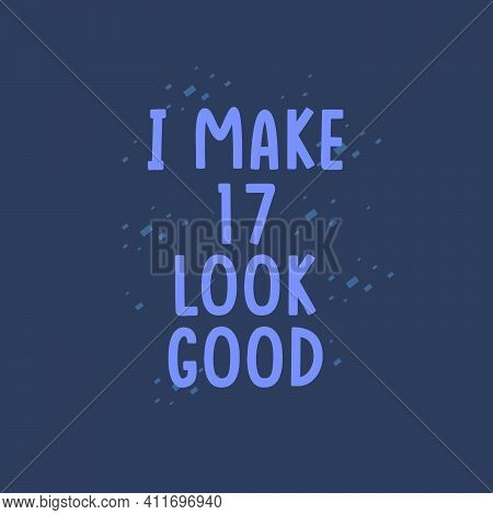 I Make 17 Look Good, 17 Years Old Birthday Celebration