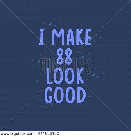 I Make 88 Look Good, 88 Years Old Birthday Celebration