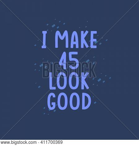 I Make 45 Look Good, 45 Years Old Birthday Celebration
