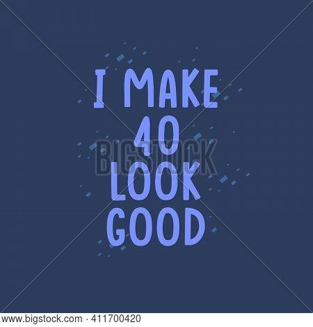 I Make 40 Look Good, 40 Years Old Birthday Celebration