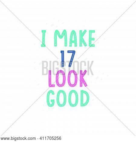 I Make 17 Look Good, 17 Birthday Celebration Lettering Design