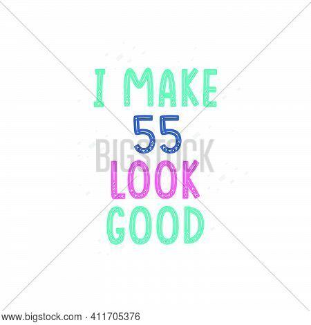 I Make 55 Look Good, 55 Birthday Celebration Lettering Design