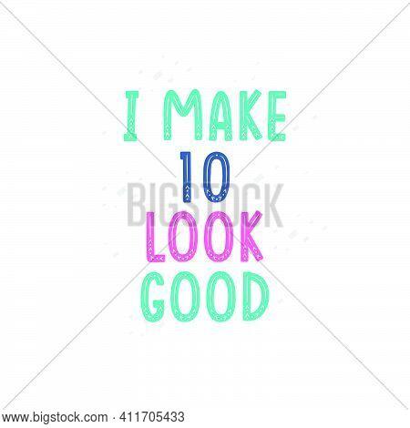 I Make 10 Look Good, 10 Birthday Celebration Lettering Design
