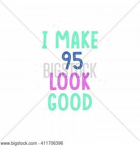 I Make 95 Look Good, 95 Birthday Celebration Lettering Design