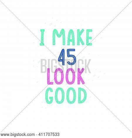 I Make 45 Look Good, 45 Birthday Celebration Lettering Design