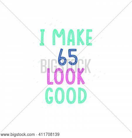 I Make 65 Look Good, 65 Birthday Celebration Lettering Design