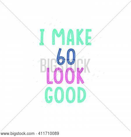 I Make 60 Look Good, 60 Birthday Celebration Lettering Design