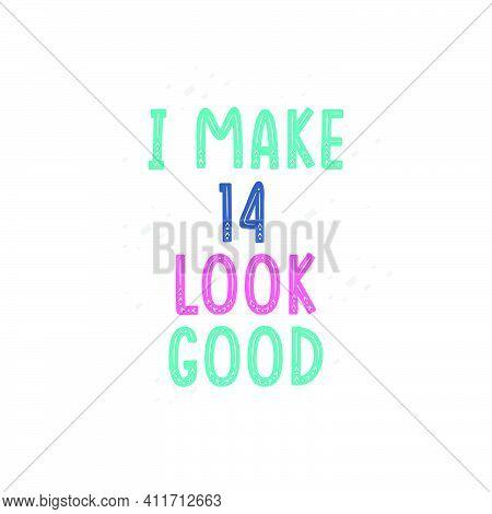 I Make 14 Look Good, 14 Birthday Celebration Lettering Design