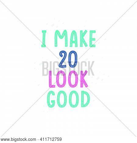 I Make 20 Look Good, 20 Birthday Celebration Lettering Design
