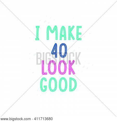 I Make 40 Look Good, 40 Birthday Celebration Lettering Design
