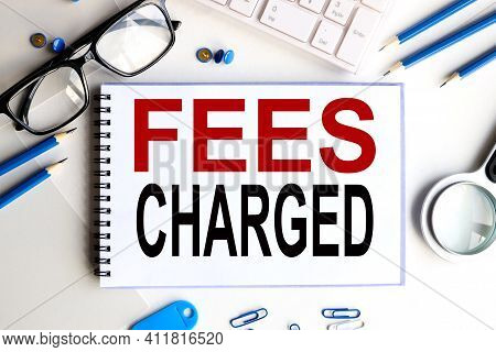 Concept Fees: Fees Charged. Text On White Notepad Paper On Light Background.