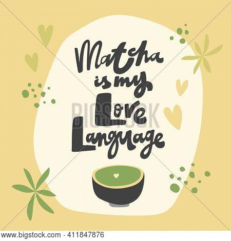 Matcha Is My Love Language. Vector Hand Drawn Matcha Illustration On Contrast Background.