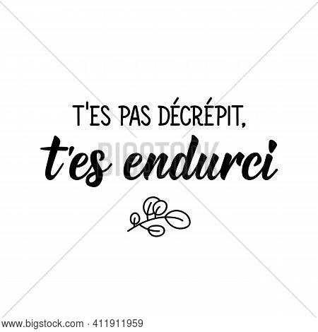 You Are Not Decrepit, You Are Hardened - In French Language. Lettering. Ink Illustration. Modern Bru