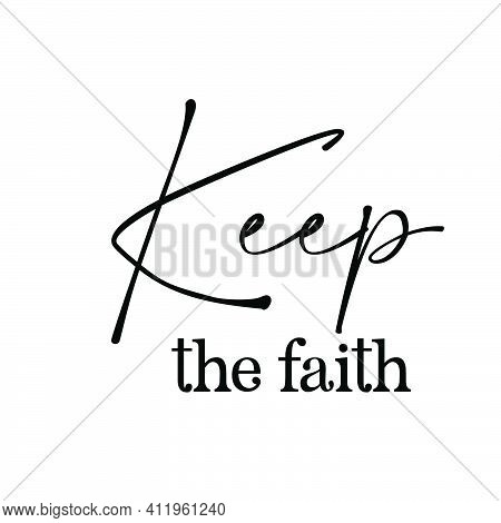 Keep The Faith, Christian Quote For Print Or Use As Poster, Card, Flyer, Tattoo Or T Shirt