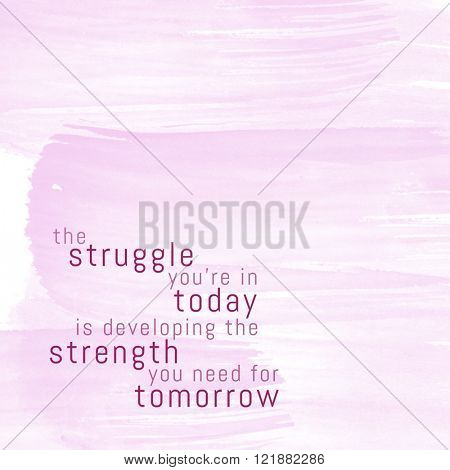 Motivational Quote on watercolor background - The struggle you're n today is developing the strength you need for tomorrow