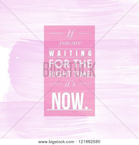 Motivational Quote on watercolor background - If you are waiting for the right time, it's now
