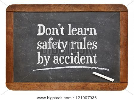 Do not learn safety rules by accident - white chalk text on a vintage slate blackboard