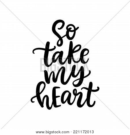 Wedding and Valentine Hand Written Lettering. So Take My Heart. Isolated On White. Modern Calligraphy for  Gift Tag, Photo Overlay, Invitation Card. Vector Typography poster in Vintage Retro Style.