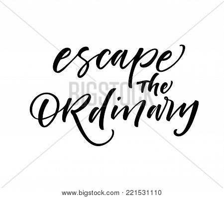 Escape the ordinary phrase. Inspirational quote. Ink illustration. Modern brush calligraphy. Isolated on white background.