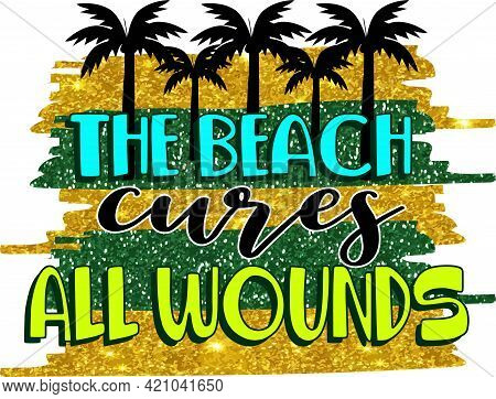 The Beach Cures All Wounds. Inspirational Quote About Summer. Modern Calligraphy Phrase With Hand Dr